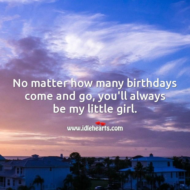 No matter how many birthdays come and go, you'll always be my little girl. Birthday Messages for Daughter Image