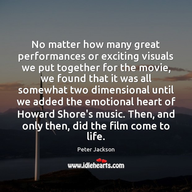 No matter how many great performances or exciting visuals we put together Peter Jackson Picture Quote