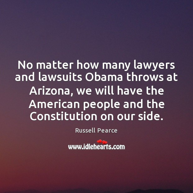 No matter how many lawyers and lawsuits Obama throws at Arizona, we Russell Pearce Picture Quote
