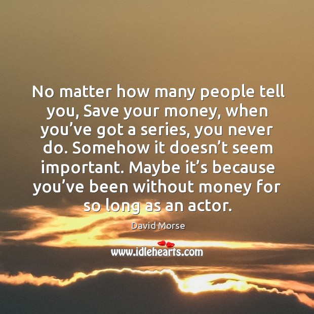 No matter how many people tell you, save your money, when you've got a series, you never do. Image