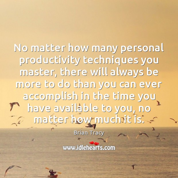 No matter how many personal productivity techniques you master, there will always Brian Tracy Picture Quote
