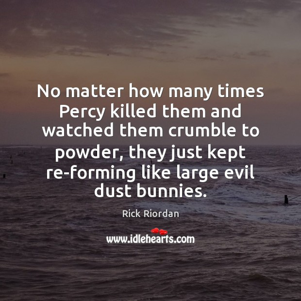 No matter how many times Percy killed them and watched them crumble Rick Riordan Picture Quote
