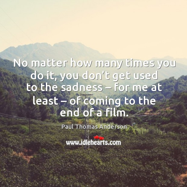No matter how many times you do it, you don't get used to the sadness Paul Thomas Anderson Picture Quote