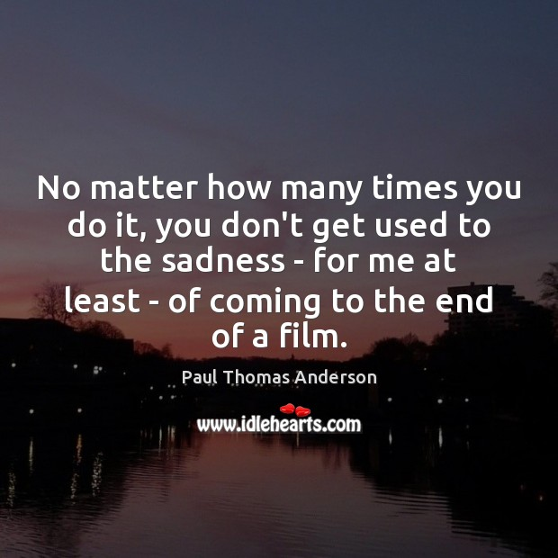 No matter how many times you do it, you don't get used Paul Thomas Anderson Picture Quote