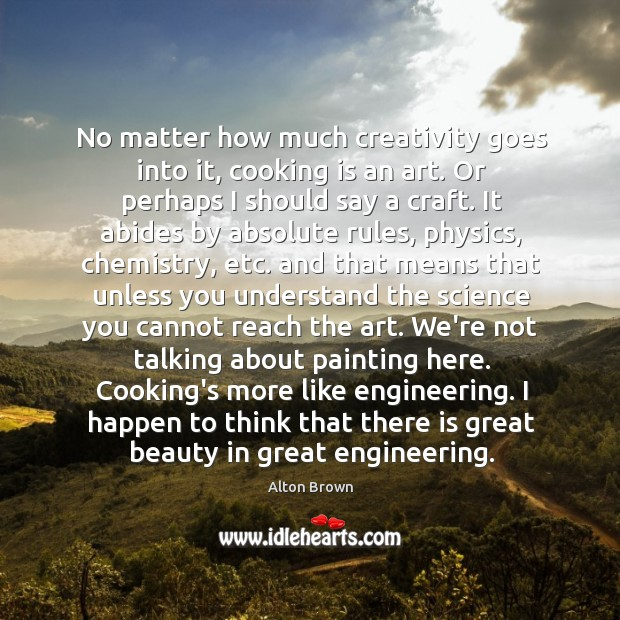 No matter how much creativity goes into it, cooking is an art. Alton Brown Picture Quote
