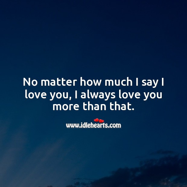 Image, No matter how much I say I love you, I always love you more than that.
