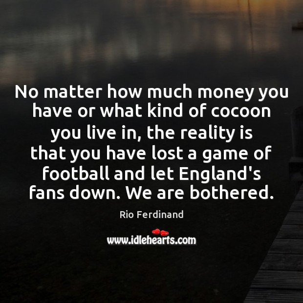 No matter how much money you have or what kind of cocoon Rio Ferdinand Picture Quote