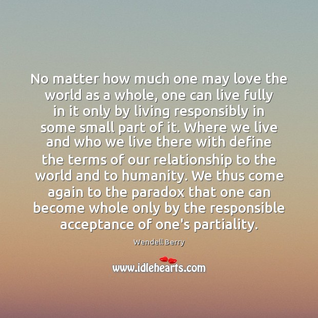 No matter how much one may love the world as a whole, Wendell Berry Picture Quote