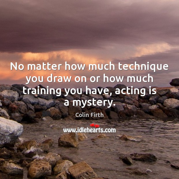 No matter how much technique you draw on or how much training Colin Firth Picture Quote