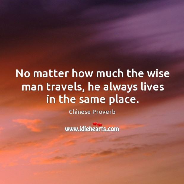 No matter how much the wise man travels, he always lives in the same place. Image