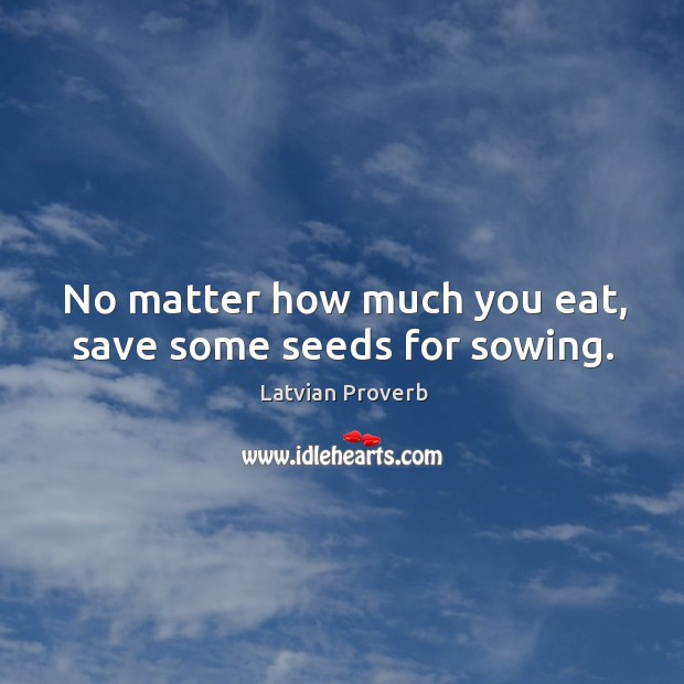 No matter how much you eat, save some seeds for sowing. Latvian Proverbs Image