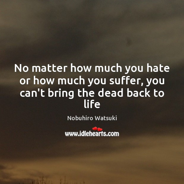No matter how much you hate or how much you suffer, you can't bring the dead back to life Nobuhiro Watsuki Picture Quote