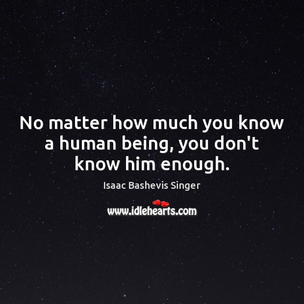 Image, No matter how much you know a human being, you don't know him enough.