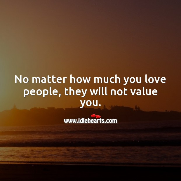 No matter how much you love people, they will not value you. Value Quotes Image