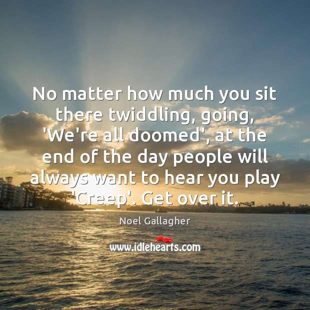 No matter how much you sit there twiddling, going, 'We're all doomed', Noel Gallagher Picture Quote