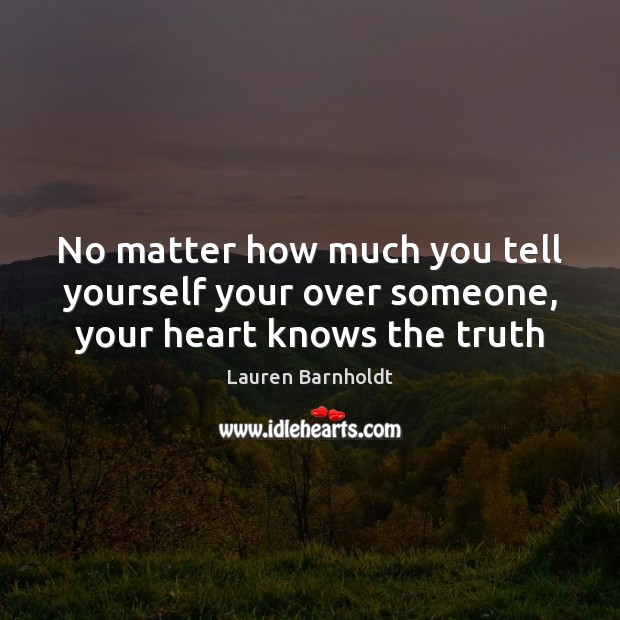 No matter how much you tell yourself your over someone, your heart knows the truth Image