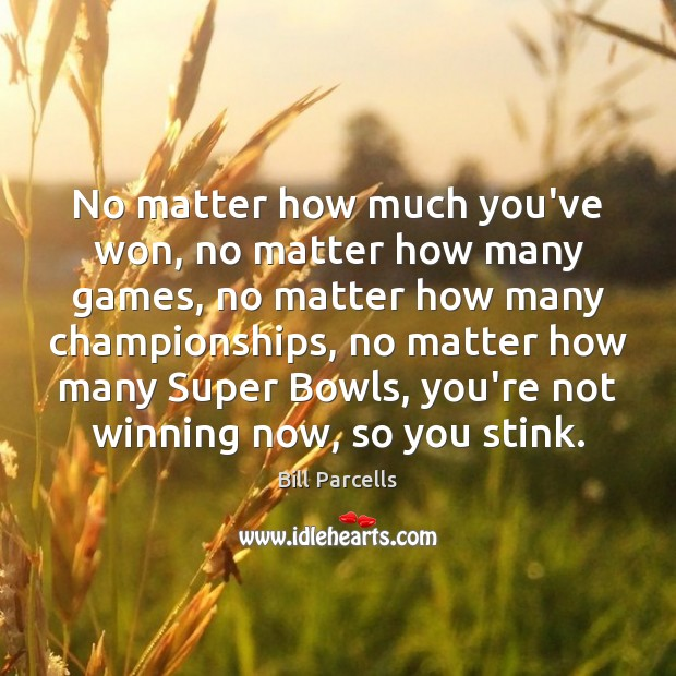 Bill Parcells Picture Quote image saying: No matter how much you've won, no matter how many games, no