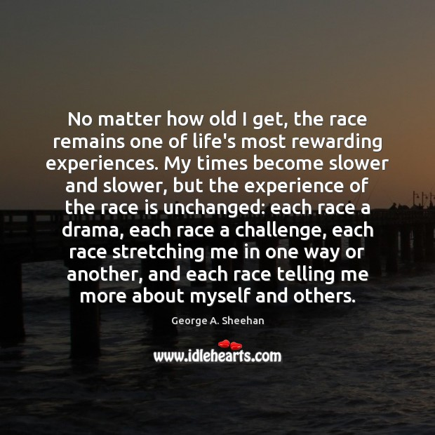 No matter how old I get, the race remains one of life's George A. Sheehan Picture Quote