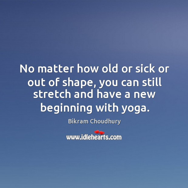 No matter how old or sick or out of shape, you can Bikram Choudhury Picture Quote