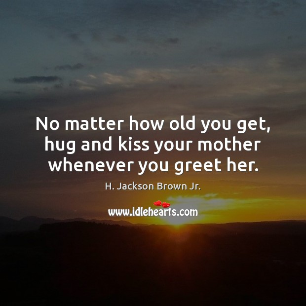 No matter how old you get, hug and kiss your mother whenever you greet her. H. Jackson Brown Jr. Picture Quote