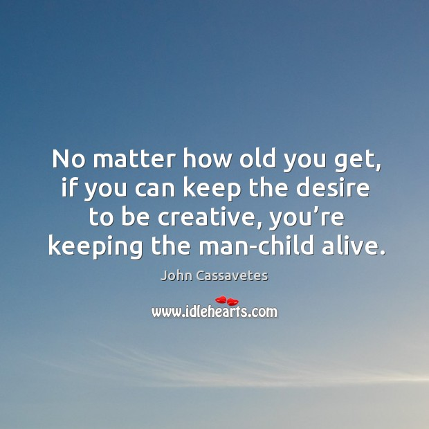 Image, No matter how old you get, if you can keep the desire to be creative, you're keeping the man-child alive.