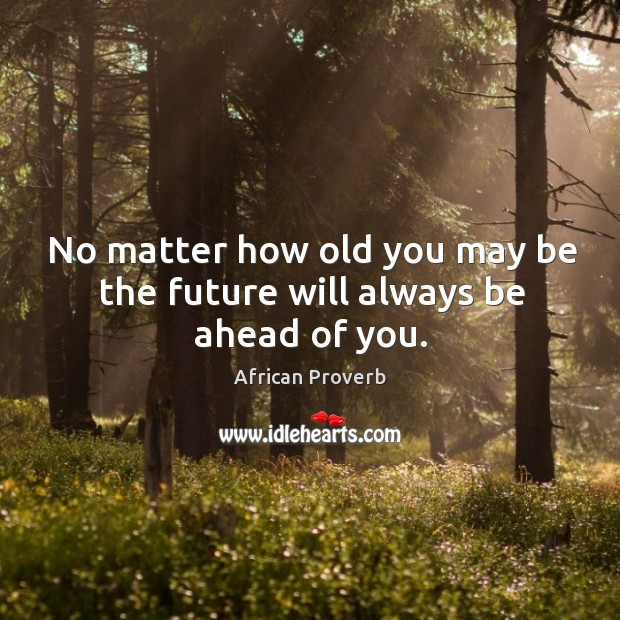 Image, No matter how old you may be the future will always be ahead of you.