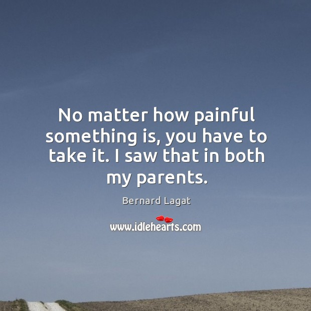 Image, No matter how painful something is, you have to take it. I saw that in both my parents.