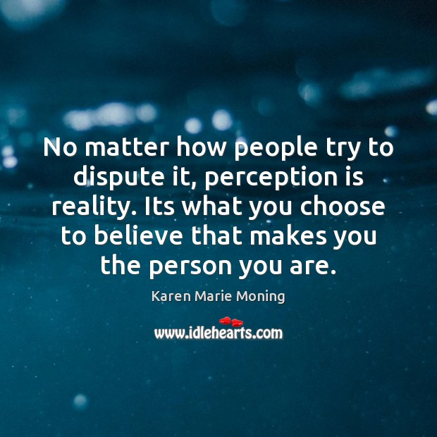 No matter how people try to dispute it, perception is reality. Its Karen Marie Moning Picture Quote