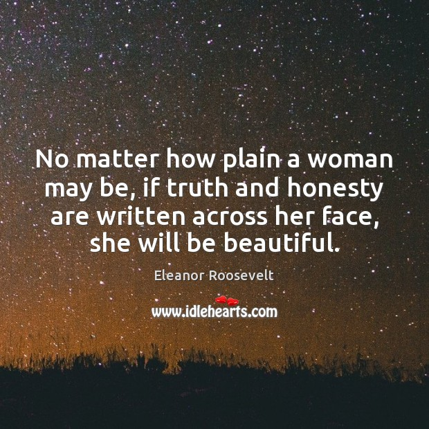 No matter how plain a woman may be, if truth and honesty Eleanor Roosevelt Picture Quote