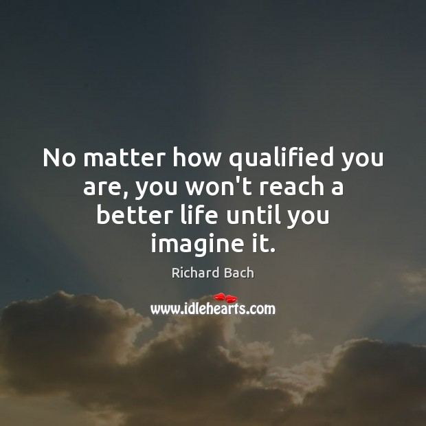 No matter how qualified you are, you won't reach a better life until you imagine it. Richard Bach Picture Quote