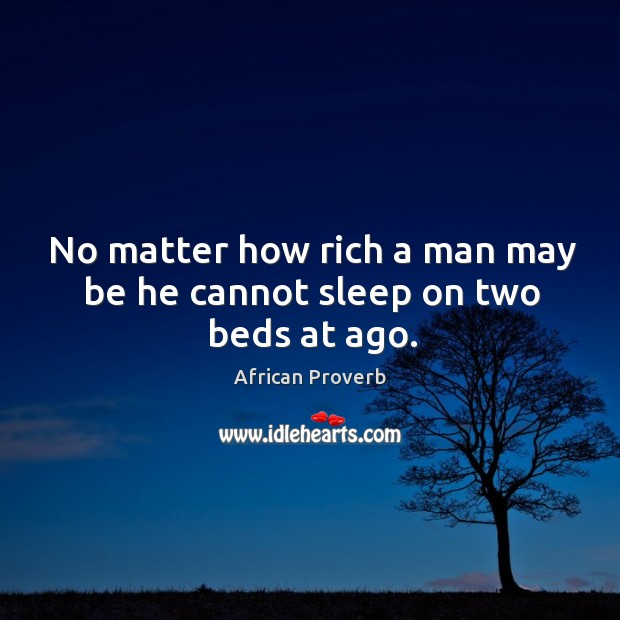 Image, No matter how rich a man may be he cannot sleep on two beds at ago.