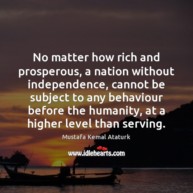 No matter how rich and prosperous, a nation without independence, cannot be Mustafa Kemal Ataturk Picture Quote