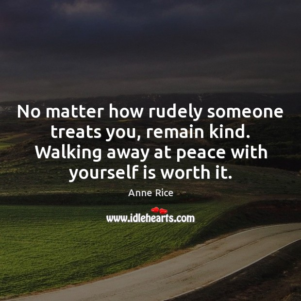 No matter how rudely someone treats you, remain kind. Walking away at Anne Rice Picture Quote