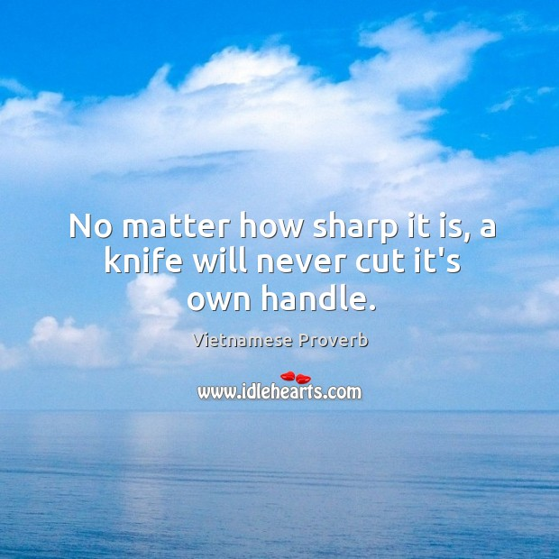 No matter how sharp it is, a knife will never cut it's own handle. Vietnamese Proverbs Image