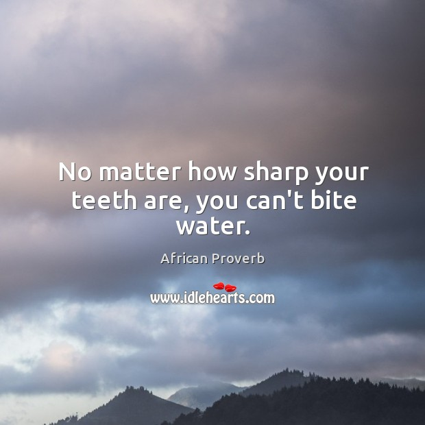 No matter how sharp your teeth are, you can't bite water. Image