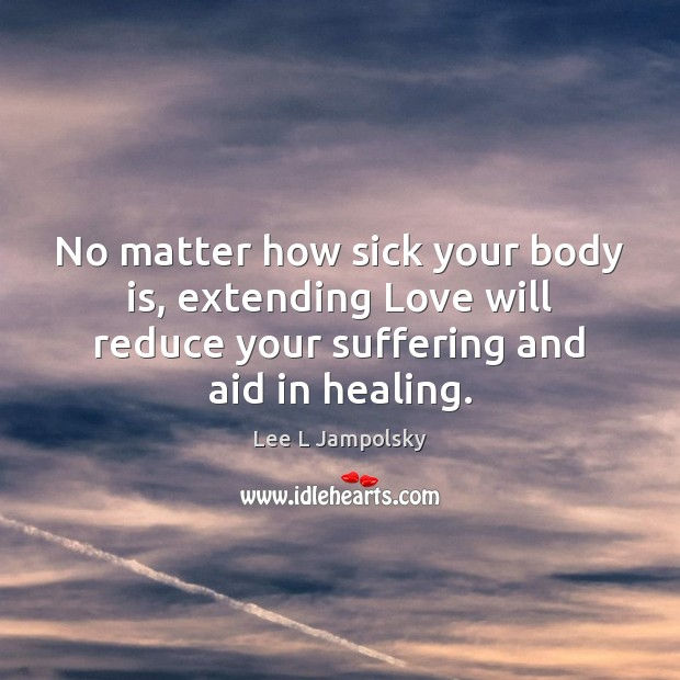 No matter how sick your body is, extending Love will reduce your Lee L Jampolsky Picture Quote
