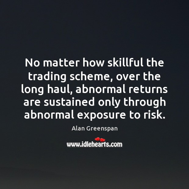 No matter how skillful the trading scheme, over the long haul, abnormal Alan Greenspan Picture Quote