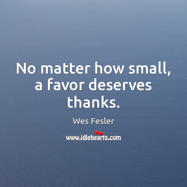 No matter how small, a favor deserves thanks. Wes Fesler Picture Quote