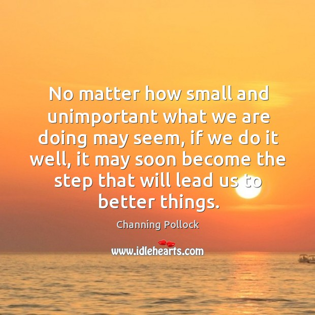 No matter how small and unimportant what we are doing may seem Image