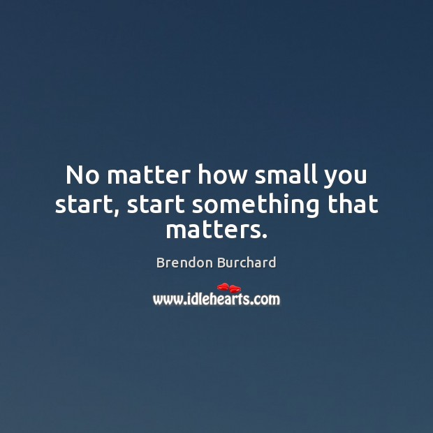 No matter how small you start, start something that matters. Image
