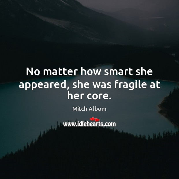 No matter how smart she appeared, she was fragile at her core. Mitch Albom Picture Quote