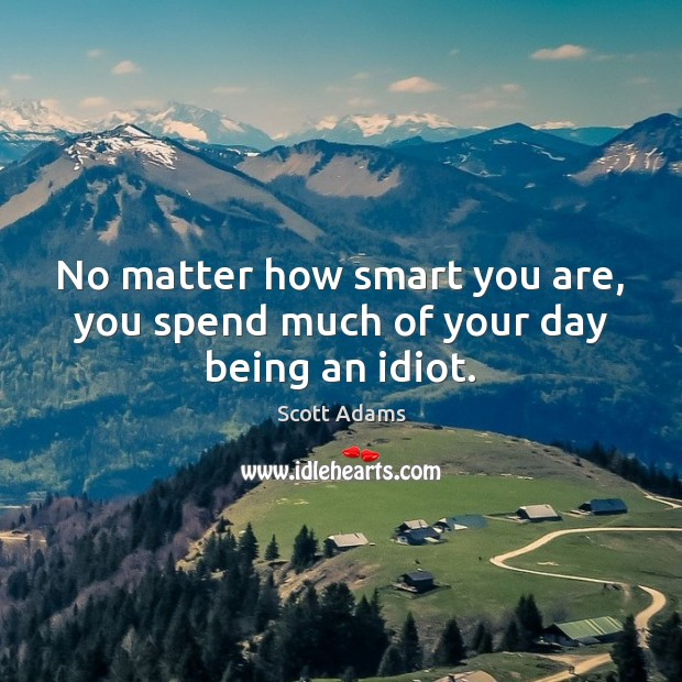 Image, No matter how smart you are, you spend much of your day being an idiot.