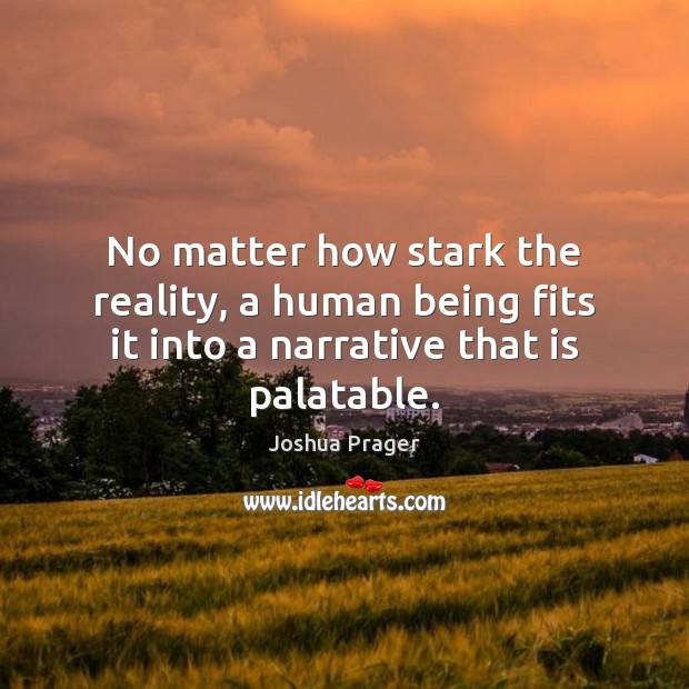 No matter how stark the reality, a human being fits it into a narrative that is palatable. Image