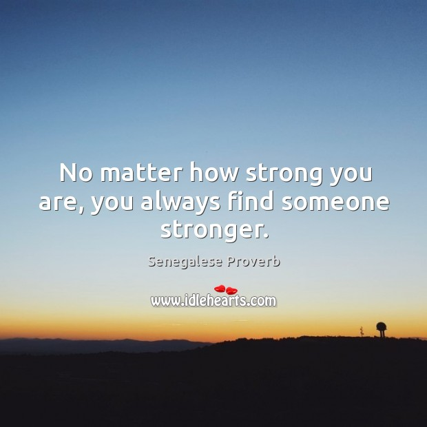 No matter how strong you are, you always find someone stronger. Senegalese Proverbs Image