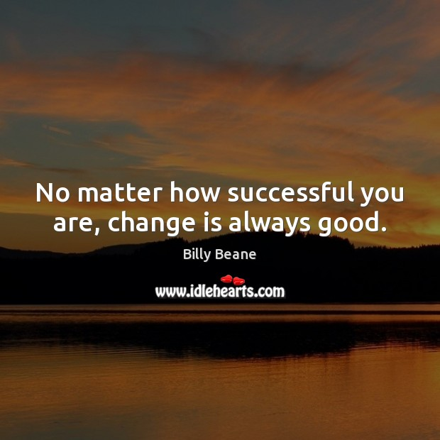 Image, No matter how successful you are, change is always good.
