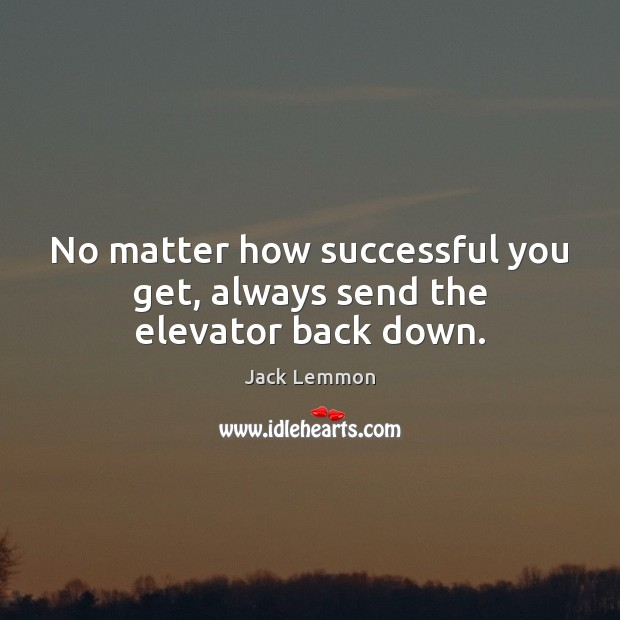 No matter how successful you get, always send the elevator back down. Image