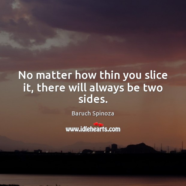 No matter how thin you slice it, there will always be two sides. Image