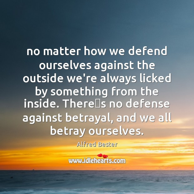 No matter how we defend ourselves against the outside we're always licked Alfred Bester Picture Quote