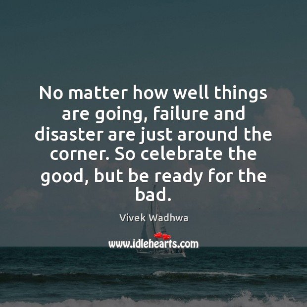No matter how well things are going, failure and disaster are just Vivek Wadhwa Picture Quote