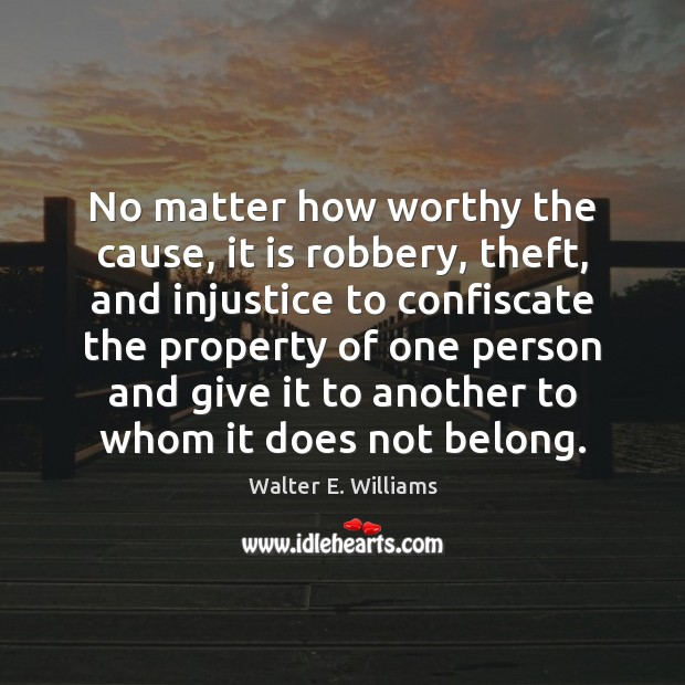No matter how worthy the cause, it is robbery, theft, and injustice Walter E. Williams Picture Quote